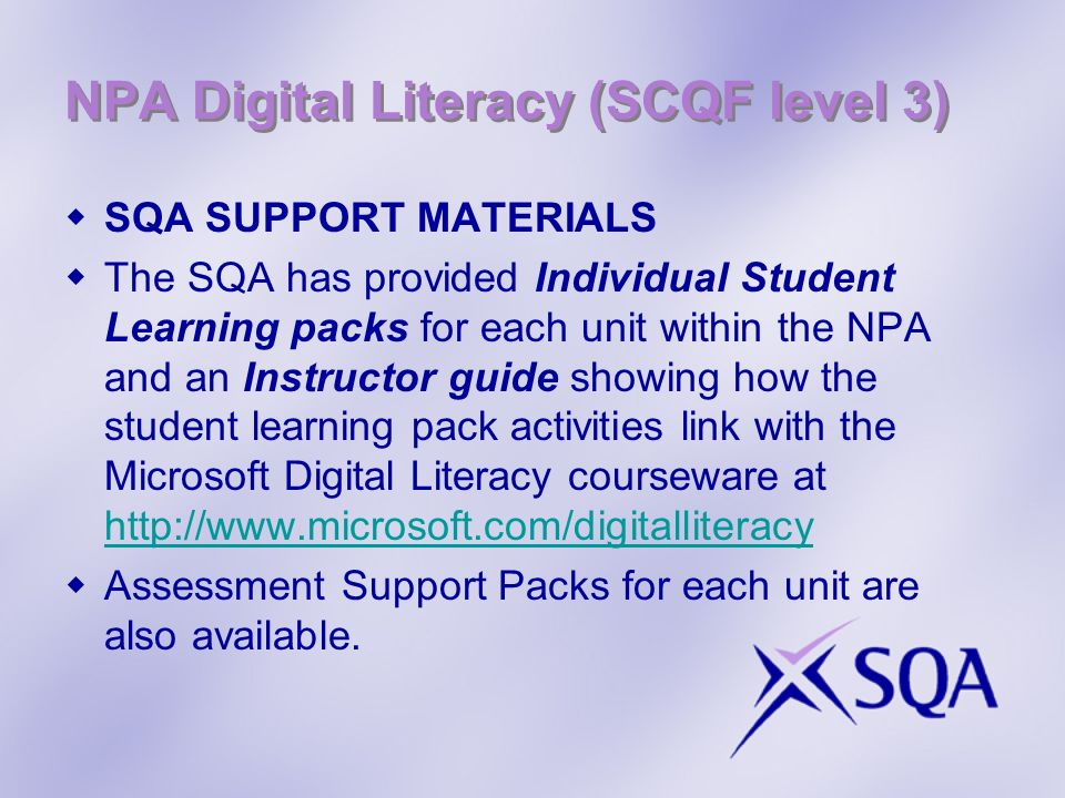 NPA Digital Literacy (SCQF level 3) SQA SUPPORT MATERIALS The SQA has provided Individual Student Learning packs for each unit within the NPA and an Instructor guide showing how the student learning pack activities link with the Microsoft Digital Literacy courseware at http://www.microsoft.com/digitalliteracy http://www.microsoft.com/digitalliteracy Assessment Support Packs for each unit are also available.