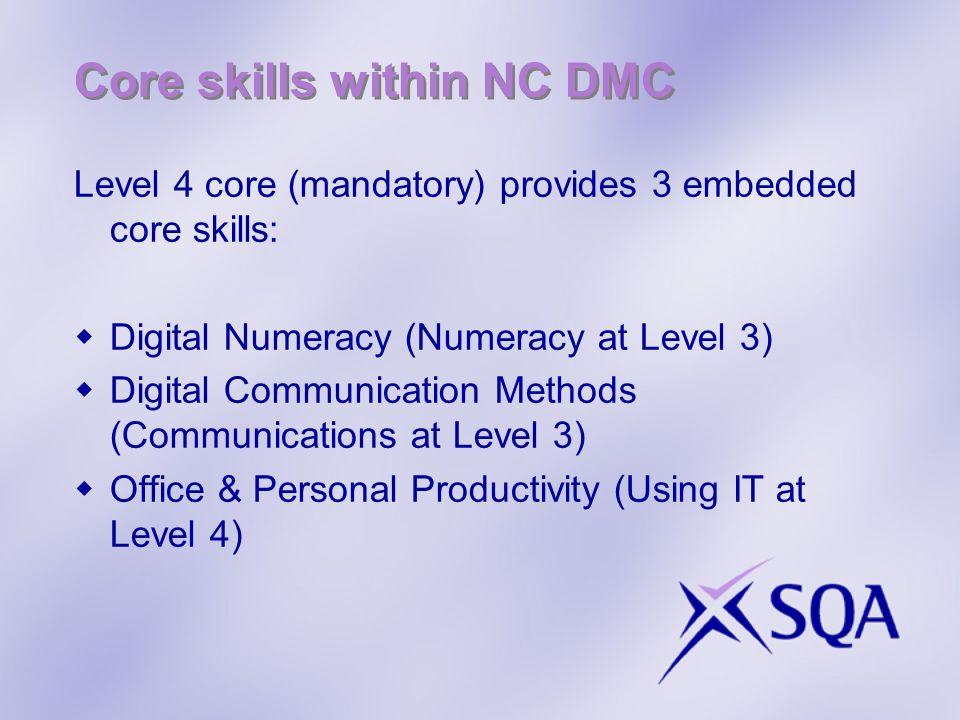 Core skills within NC DMC Level 4 core (mandatory) provides 3 embedded core skills: Digital Numeracy (Numeracy at Level 3) Digital Communication Methods (Communications at Level 3) Office & Personal Productivity (Using IT at Level 4)