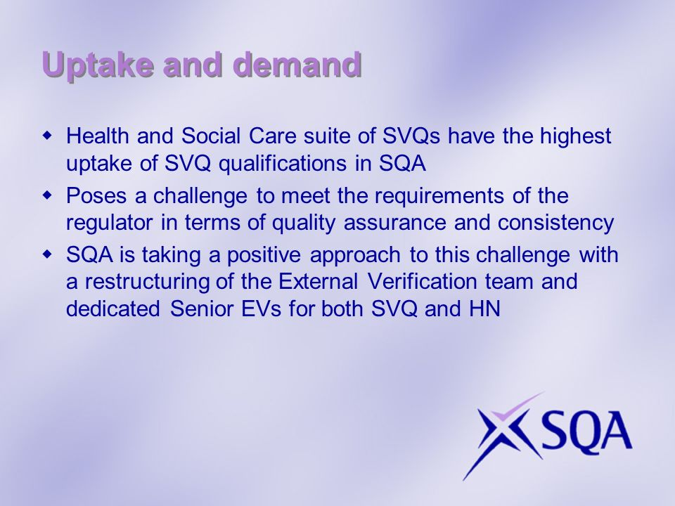 Uptake and demand Health and Social Care suite of SVQs have the highest uptake of SVQ qualifications in SQA Poses a challenge to meet the requirements of the regulator in terms of quality assurance and consistency SQA is taking a positive approach to this challenge with a restructuring of the External Verification team and dedicated Senior EVs for both SVQ and HN
