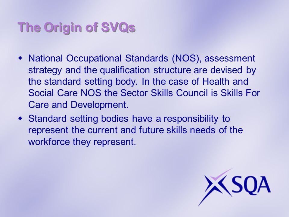 The Origin of SVQs National Occupational Standards (NOS), assessment strategy and the qualification structure are devised by the standard setting body.
