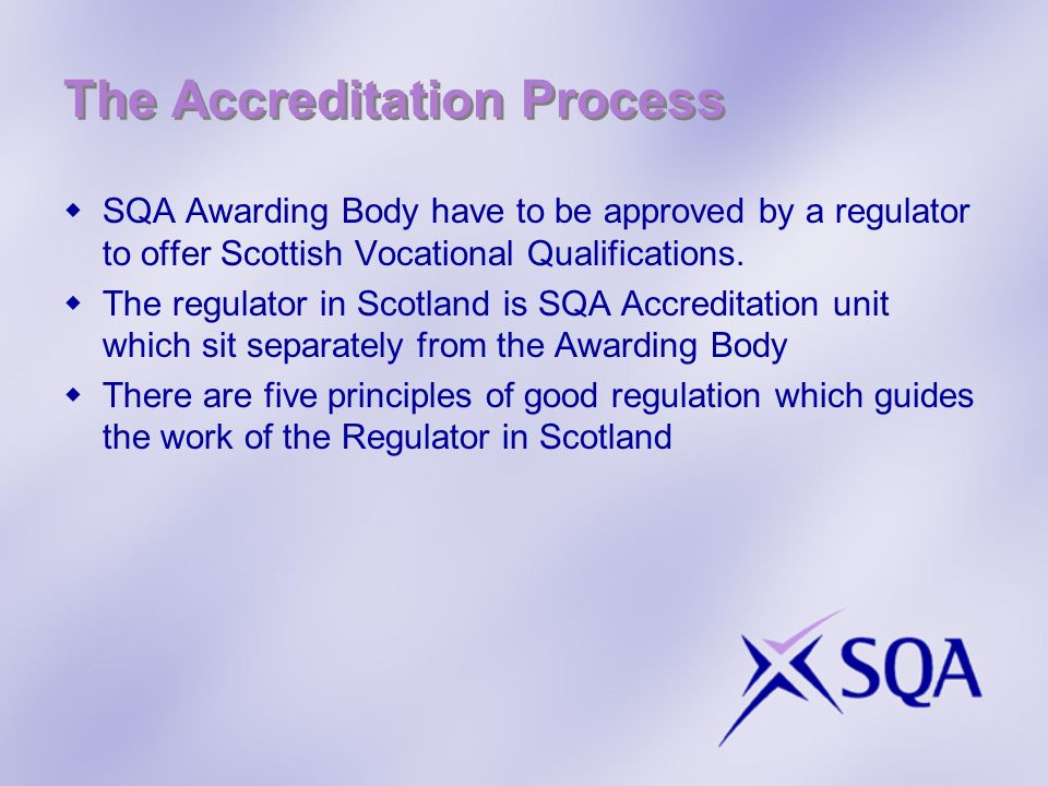 The Accreditation Process SQA Awarding Body have to be approved by a regulator to offer Scottish Vocational Qualifications.