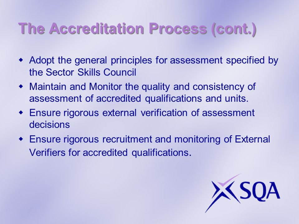 The Accreditation Process (cont.) Advise on the occupational expertise required by trainers, assessors and verifiers based on the general principles specified by the Sector Skills Council Administer accredited qualifications, including approving and monitoring centres, and issuing certificates Provide appropriate advice and guidance on the implementation of qualifications for customers Market the accredited qualification to ensure optimum