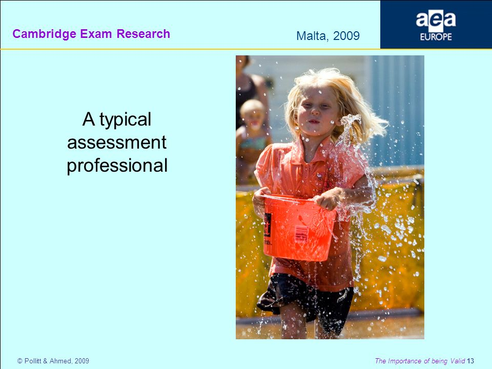 Cambridge Exam Research Malta, 2009 © Pollitt & Ahmed, 2009 The Importance of being Valid 13 A typical assessment professional