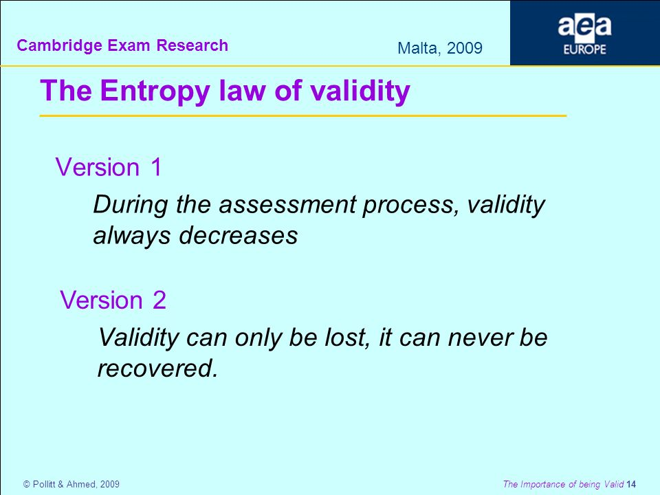 Cambridge Exam Research Malta, 2009 © Pollitt & Ahmed, 2009 The Importance of being Valid 14 The Entropy law of validity Version 1 During the assessment process, validity always decreases Version 2 Validity can only be lost, it can never be recovered.