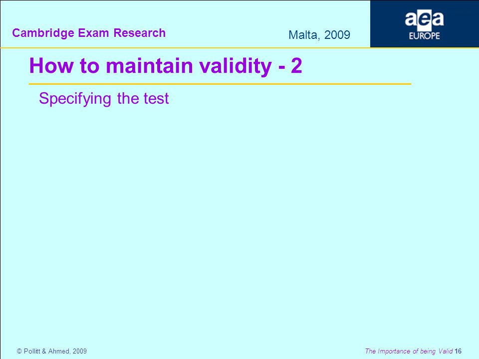 Cambridge Exam Research Malta, 2009 © Pollitt & Ahmed, 2009 The Importance of being Valid 16 How to maintain validity - 2 Specifying the test