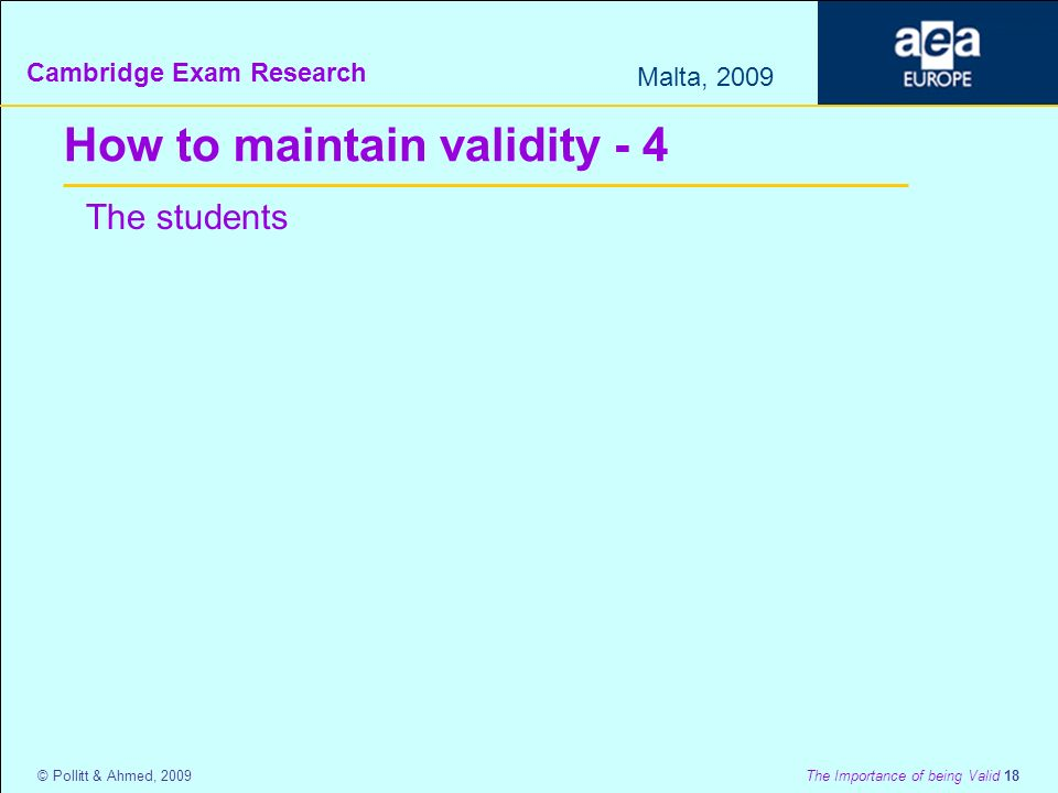 Cambridge Exam Research Malta, 2009 © Pollitt & Ahmed, 2009 The Importance of being Valid 18 How to maintain validity - 4 The students