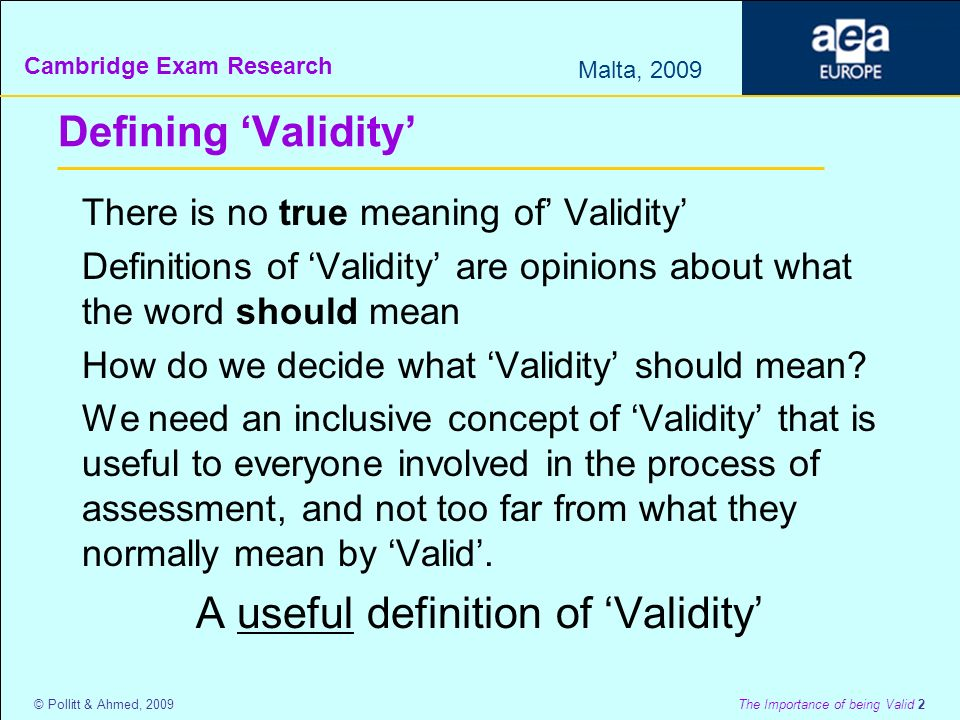 Cambridge Exam Research Malta, 2009 © Pollitt & Ahmed, 2009 The Importance of being Valid 2 Defining Validity There is no true meaning of Validity Definitions of Validity are opinions about what the word should mean How do we decide what Validity should mean.