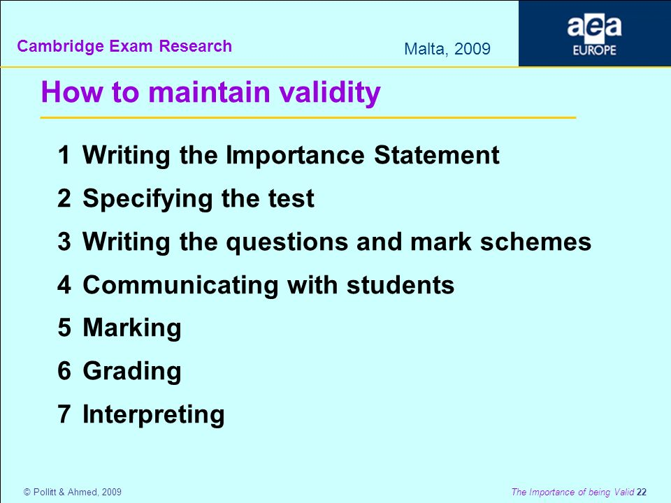 Cambridge Exam Research Malta, 2009 © Pollitt & Ahmed, 2009 The Importance of being Valid 22 How to maintain validity 1Writing the Importance Statement 2Specifying the test 3Writing the questions and mark schemes 4Communicating with students 5Marking 6Grading 7Interpreting