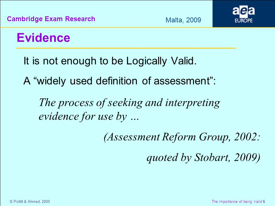 Cambridge Exam Research Malta, 2009 © Pollitt & Ahmed, 2009 The Importance of being Valid 6 Evidence It is not enough to be Logically Valid.