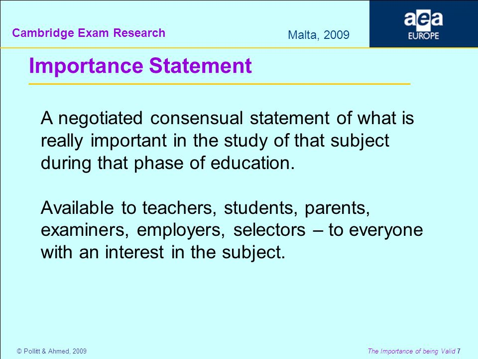 Cambridge Exam Research Malta, 2009 © Pollitt & Ahmed, 2009 The Importance of being Valid 7 Importance Statement A negotiated consensual statement of what is really important in the study of that subject during that phase of education.
