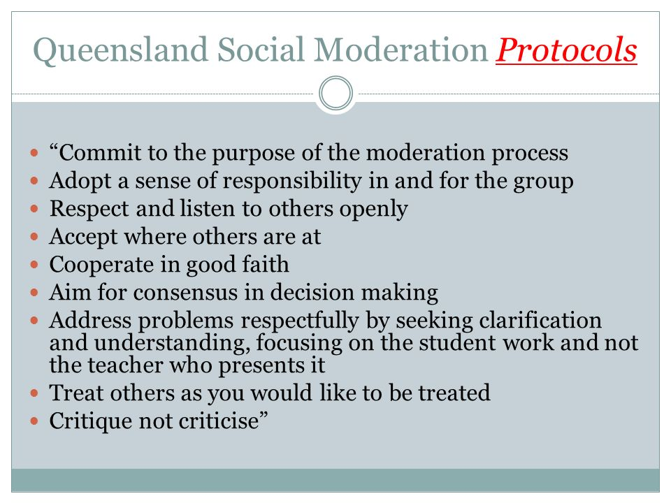 Queensland Social Moderation Protocols Commit to the purpose of the moderation process Adopt a sense of responsibility in and for the group Respect and listen to others openly Accept where others are at Cooperate in good faith Aim for consensus in decision making Address problems respectfully by seeking clarification and understanding, focusing on the student work and not the teacher who presents it Treat others as you would like to be treated Critique not criticise