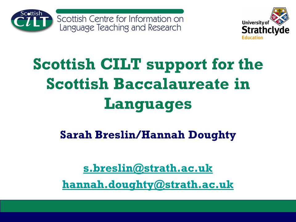 Scottish CILT support for the Scottish Baccalaureate in Languages Sarah Breslin/Hannah Doughty s.breslin@strath.ac.uk hannah.doughty@strath.ac.uk