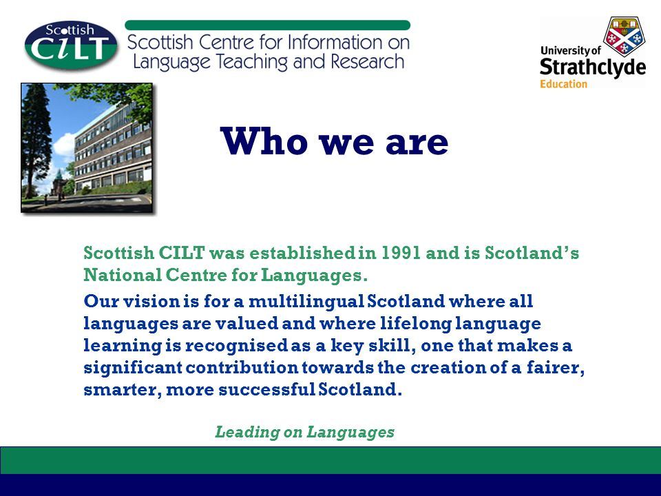 Who we are Scottish CILT was established in 1991 and is Scotlands National Centre for Languages. Our vision is for a multilingual Scotland where all l