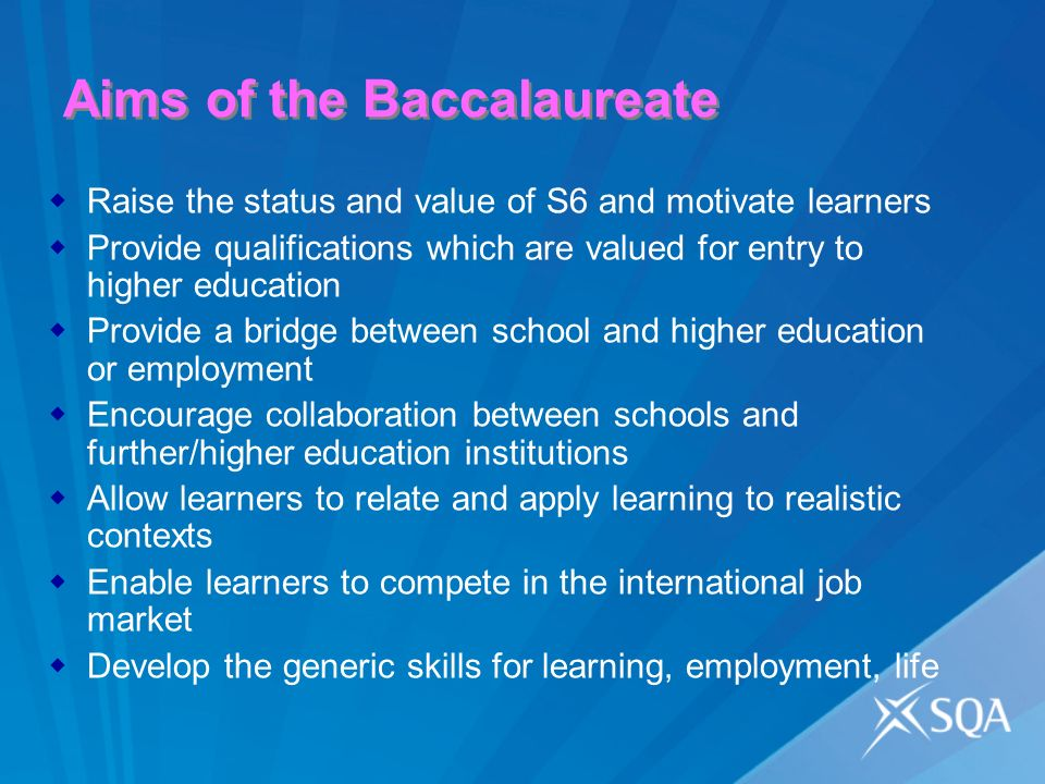 Aims of the Baccalaureate Raise the status and value of S6 and motivate learners Provide qualifications which are valued for entry to higher education Provide a bridge between school and higher education or employment Encourage collaboration between schools and further/higher education institutions Allow learners to relate and apply learning to realistic contexts Enable learners to compete in the international job market Develop the generic skills for learning, employment, life