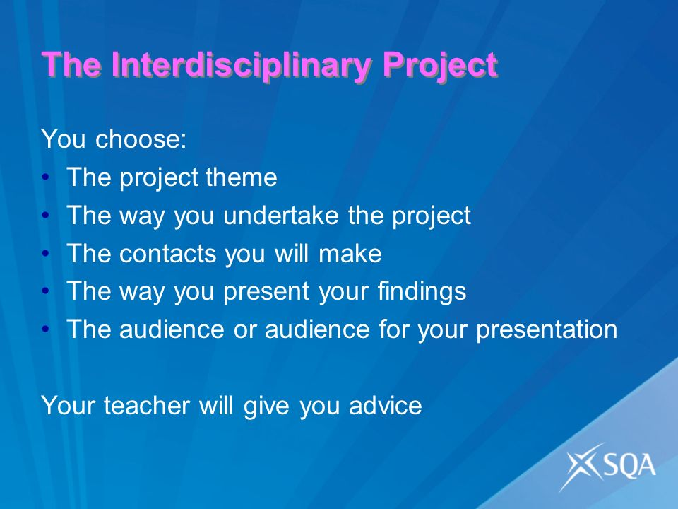 The Interdisciplinary Project You choose: The project theme The way you undertake the project The contacts you will make The way you present your findings The audience or audience for your presentation Your teacher will give you advice