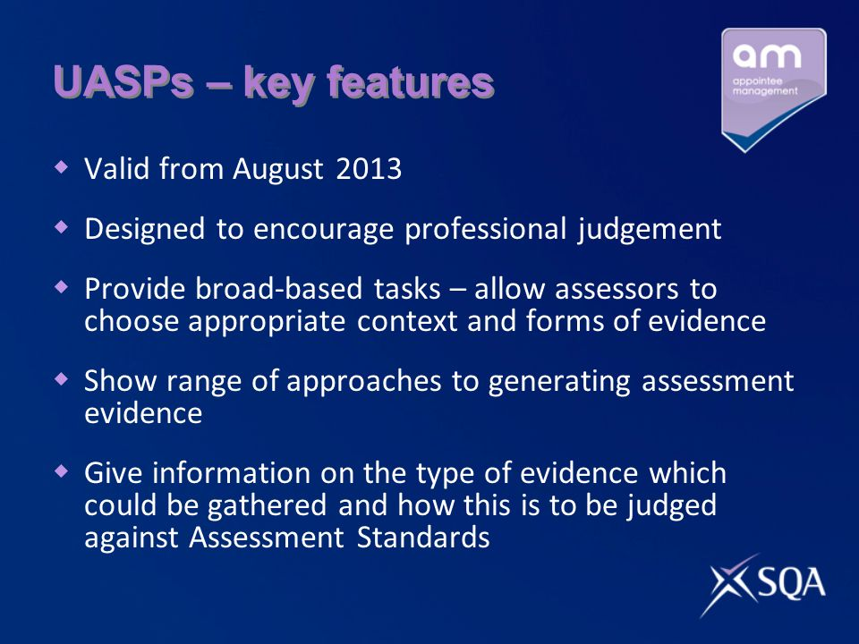 UASPs – key features Valid from August 2013 Designed to encourage professional judgement Provide broad-based tasks – allow assessors to choose appropriate context and forms of evidence Show range of approaches to generating assessment evidence Give information on the type of evidence which could be gathered and how this is to be judged against Assessment Standards