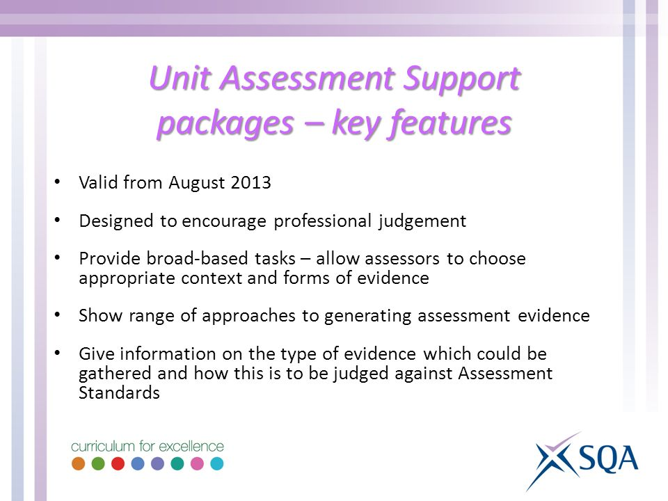 Unit Assessment Support packages – key features Valid from August 2013 Designed to encourage professional judgement Provide broad-based tasks – allow