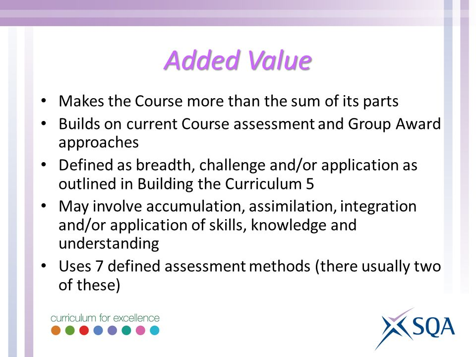 Added Value Makes the Course more than the sum of its parts Builds on current Course assessment and Group Award approaches Defined as breadth, challenge and/or application as outlined in Building the Curriculum 5 May involve accumulation, assimilation, integration and/or application of skills, knowledge and understanding Uses 7 defined assessment methods (there usually two of these)