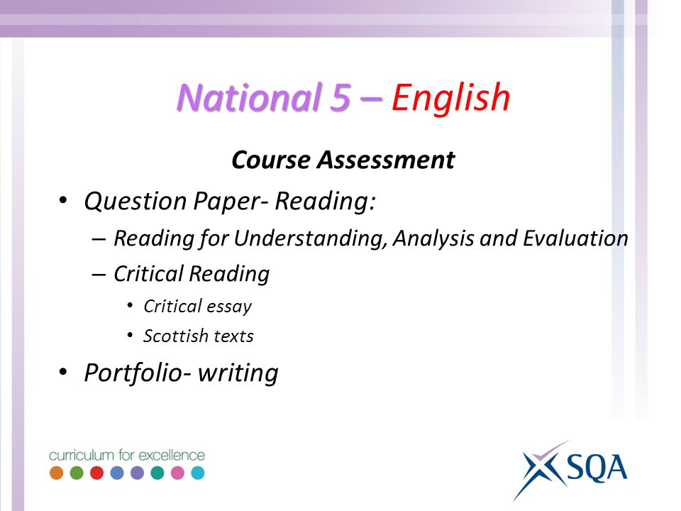National 5 – National 5 – English Course Assessment Question Paper- Reading: – Reading for Understanding, Analysis and Evaluation – Critical Reading Critical essay Scottish texts Portfolio- writing