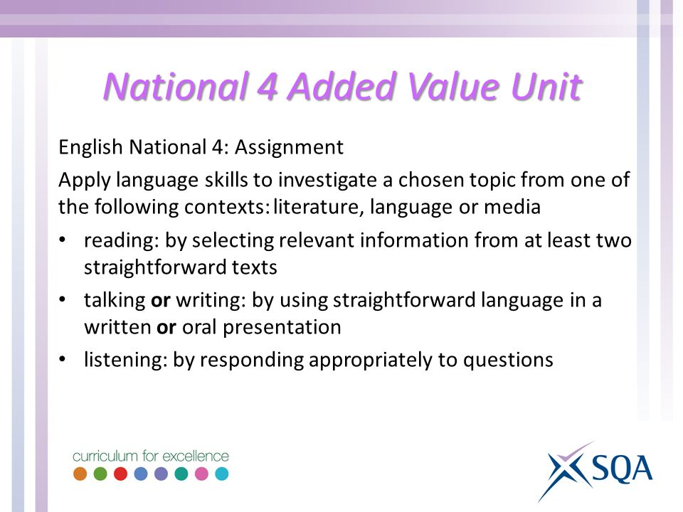 National 4 Added Value Unit English National 4: Assignment Apply language skills to investigate a chosen topic from one of the following contexts: literature, language or media reading: by selecting relevant information from at least two straightforward texts talking or writing: by using straightforward language in a written or oral presentation listening: by responding appropriately to questions