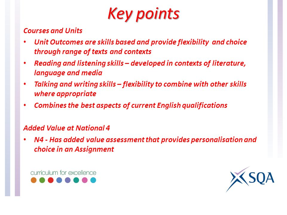 Courses and Units Unit Outcomes are skills based and provide flexibility and choice through range of texts and contexts Reading and listening skills – developed in contexts of literature, language and media Talking and writing skills – flexibility to combine with other skills where appropriate Combines the best aspects of current English qualifications Added Value at National 4 N4 - Has added value assessment that provides personalisation and choice in an Assignment Key points
