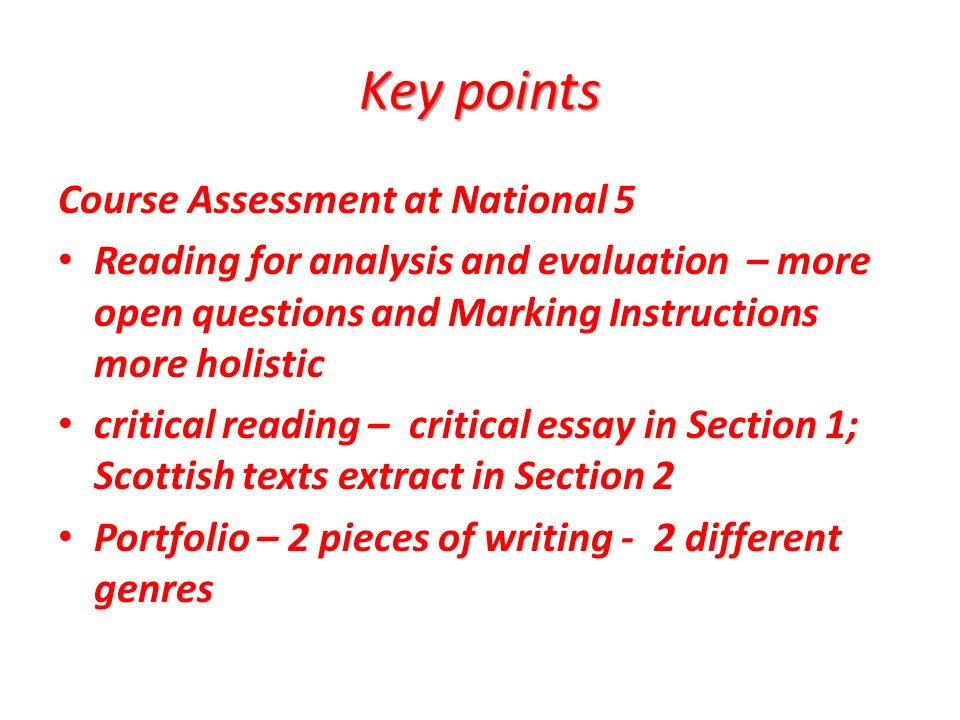 Course Assessment at National 5 Reading for analysis and evaluation – more open questions and Marking Instructions more holistic critical reading – critical essay in Section 1; Scottish texts extract in Section 2 Portfolio – 2 pieces of writing - 2 different genres