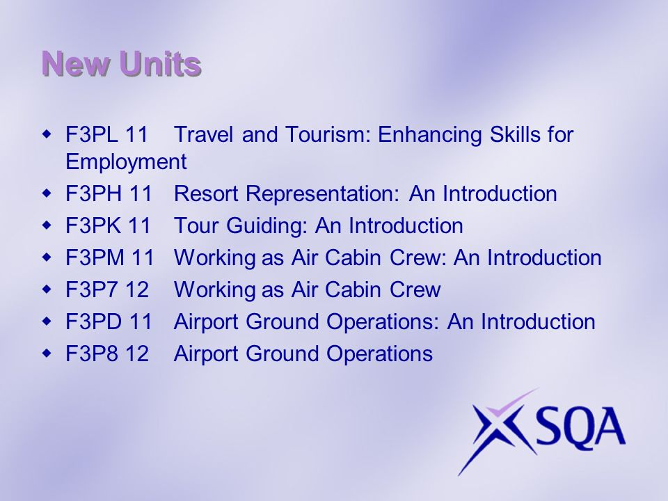 New Units F3PL 11Travel and Tourism: Enhancing Skills for Employment F3PH 11Resort Representation: An Introduction F3PK 11Tour Guiding: An Introduction F3PM 11Working as Air Cabin Crew: An Introduction F3P7 12Working as Air Cabin Crew F3PD 11Airport Ground Operations: An Introduction F3P8 12Airport Ground Operations