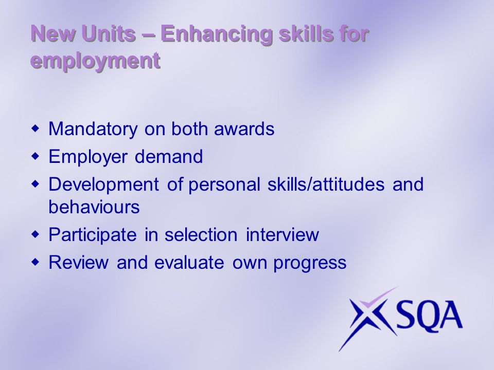 New Units – Enhancing skills for employment Mandatory on both awards Employer demand Development of personal skills/attitudes and behaviours Participate in selection interview Review and evaluate own progress
