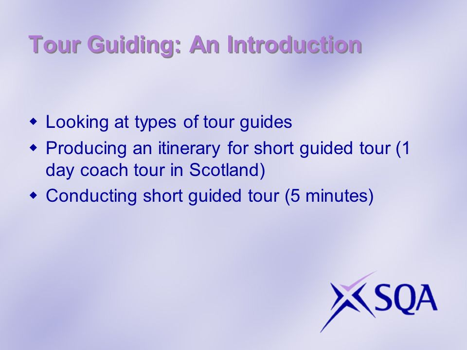 Tour Guiding: An Introduction Looking at types of tour guides Producing an itinerary for short guided tour (1 day coach tour in Scotland) Conducting short guided tour (5 minutes)