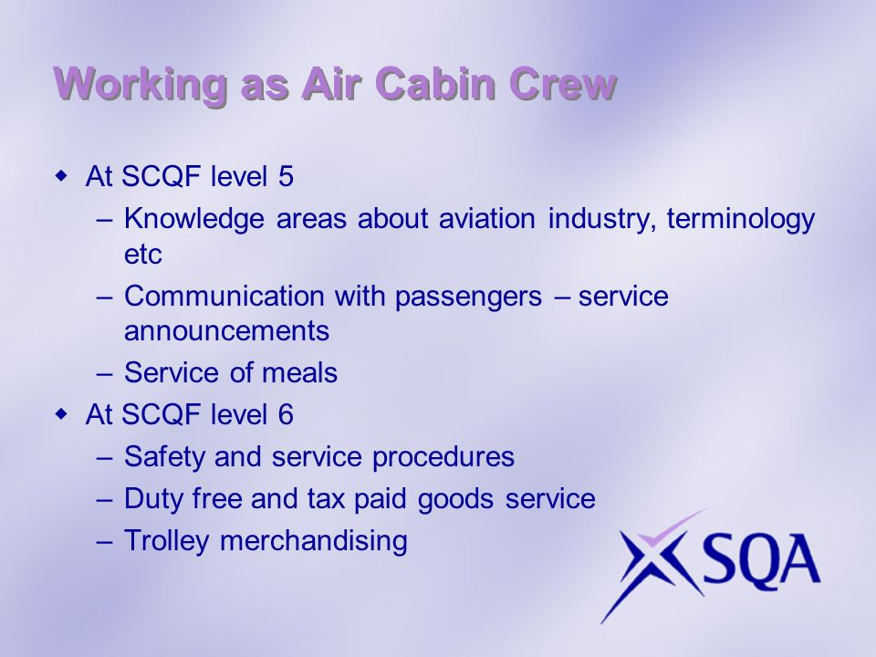 Working as Air Cabin Crew At SCQF level 5 –Knowledge areas about aviation industry, terminology etc –Communication with passengers – service announcements –Service of meals At SCQF level 6 –Safety and service procedures –Duty free and tax paid goods service –Trolley merchandising
