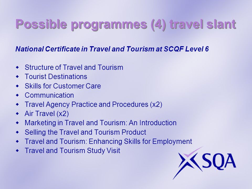 Possible programmes (4) travel slant National Certificate in Travel and Tourism at SCQF Level 6 Structure of Travel and Tourism Tourist Destinations Skills for Customer Care Communication Travel Agency Practice and Procedures (x2) Air Travel (x2) Marketing in Travel and Tourism: An Introduction Selling the Travel and Tourism Product Travel and Tourism: Enhancing Skills for Employment Travel and Tourism Study Visit