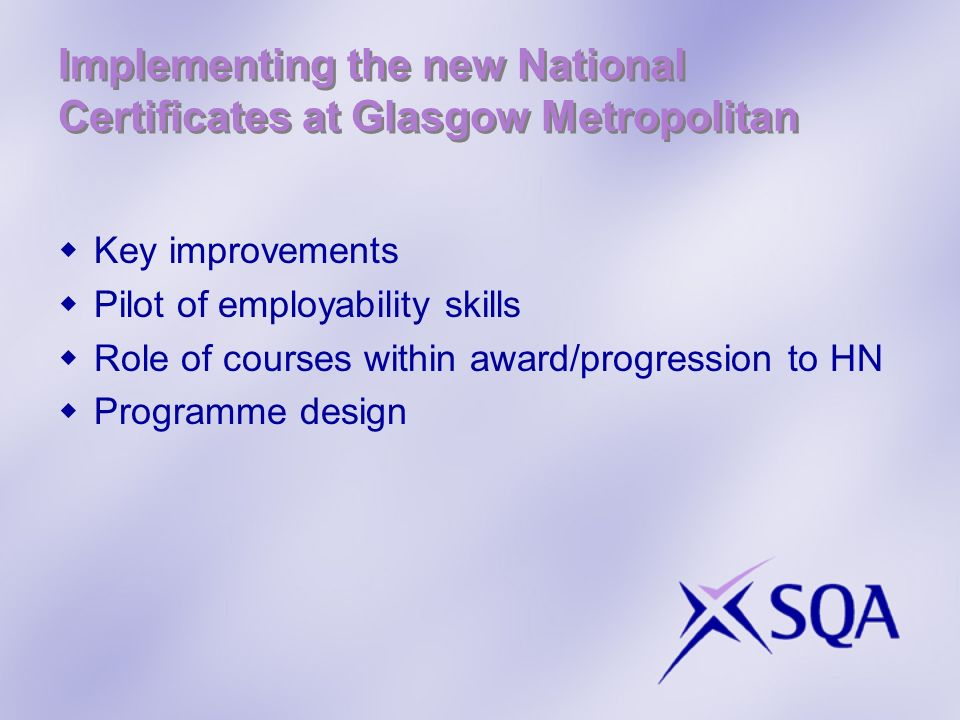 Implementing the new National Certificates at Glasgow Metropolitan Key improvements Pilot of employability skills Role of courses within award/progression to HN Programme design