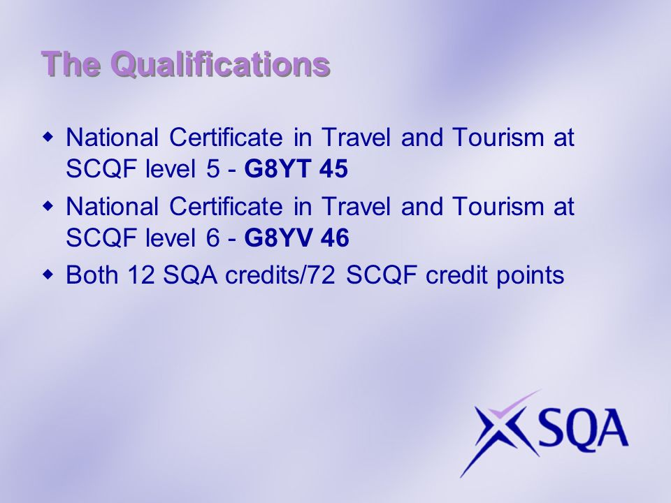 The Qualifications National Certificate in Travel and Tourism at SCQF level 5 - G8YT 45 National Certificate in Travel and Tourism at SCQF level 6 - G8YV 46 Both 12 SQA credits/72 SCQF credit points