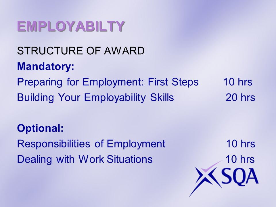 EMPLOYABILTY STRUCTURE OF AWARD Mandatory: Preparing for Employment: First Steps 10 hrs Building Your Employability Skills 20 hrs Optional: Responsibilities of Employment 10 hrs Dealing with Work Situations 10 hrs