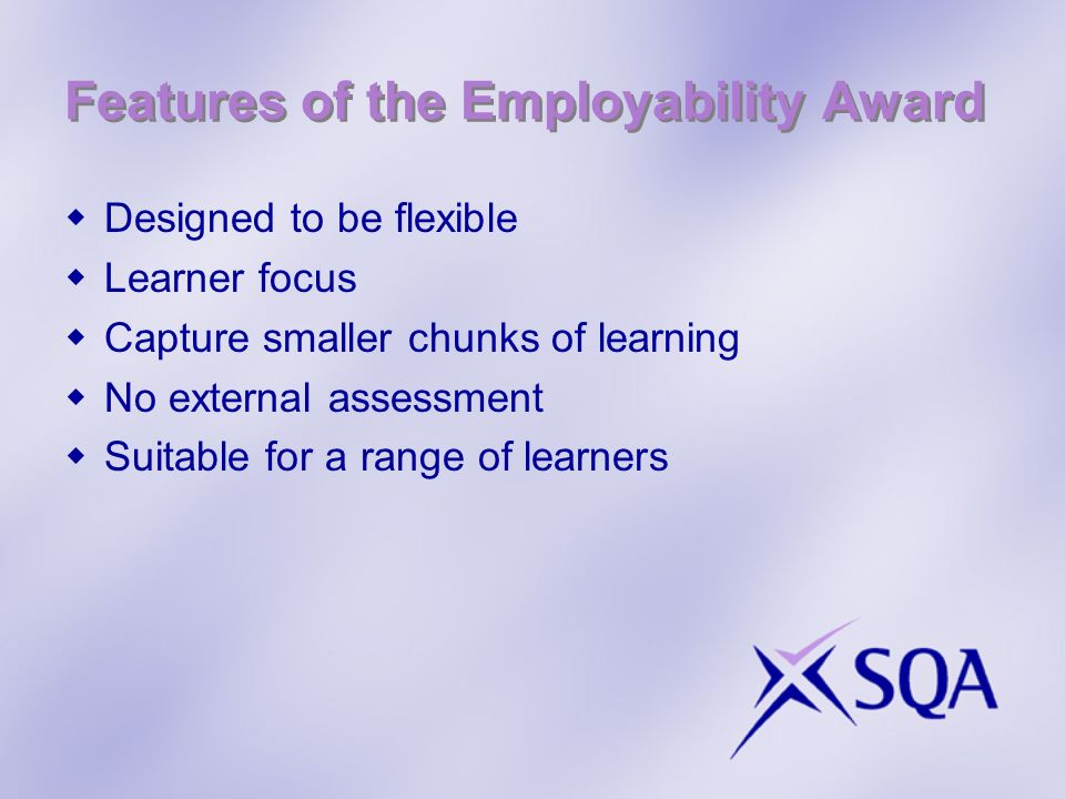 Features of the Employability Award Designed to be flexible Learner focus Capture smaller chunks of learning No external assessment Suitable for a range of learners