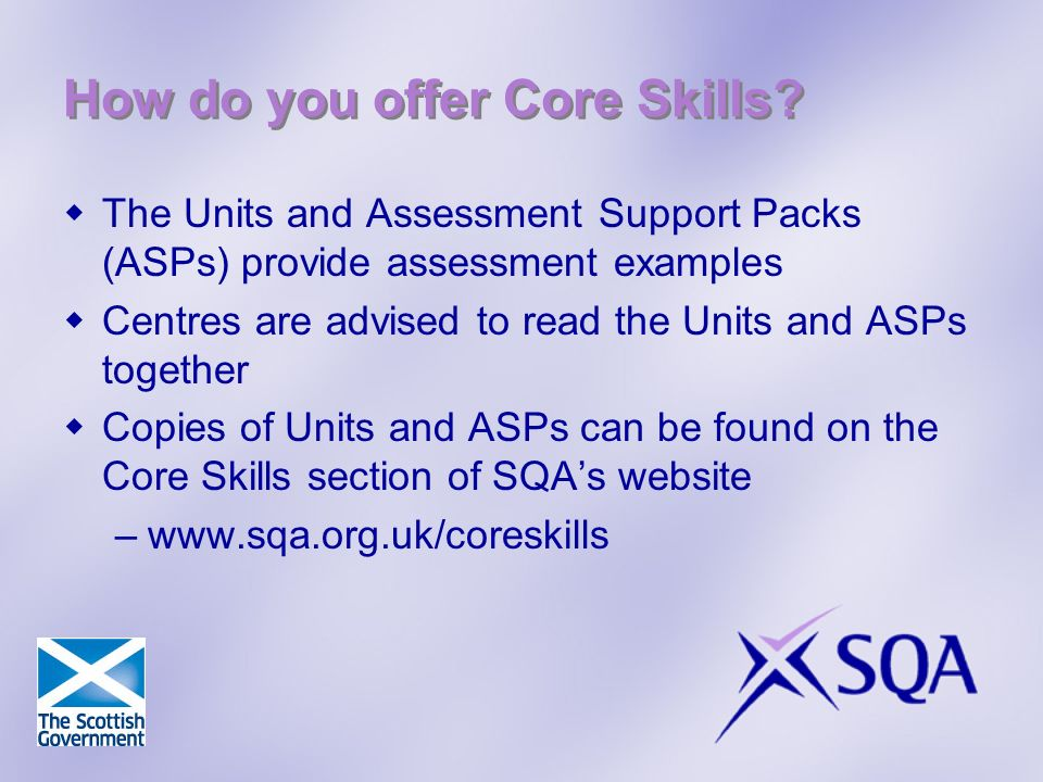 How do you offer Core Skills? The Units and Assessment Support Packs (ASPs) provide assessment examples Centres are advised to read the Units and ASPs