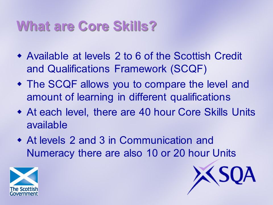 What are Core Skills? Available at levels 2 to 6 of the Scottish Credit and Qualifications Framework (SCQF) The SCQF allows you to compare the level a