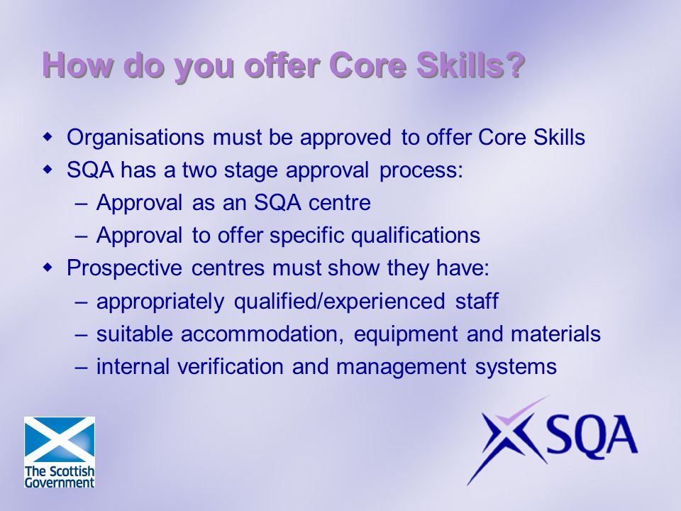 How do you offer Core Skills? Organisations must be approved to offer Core Skills SQA has a two stage approval process: –Approval as an SQA centre –Ap