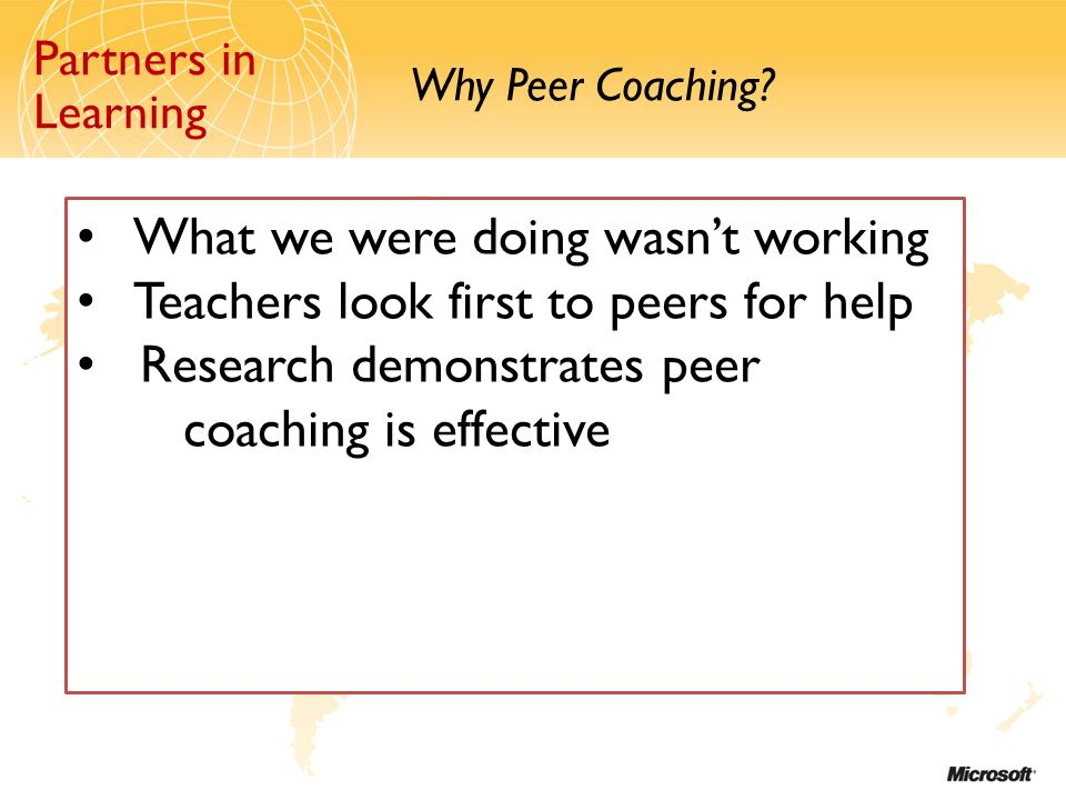 Partners in Learning Why Peer Coaching? Partners in Learning What we were doing wasnt working Teachers look first to peers for help Research demonstra