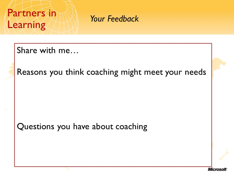 Partners in Learning Your Feedback Partners in Learning Share with me… Reasons you think coaching might meet your needs Questions you have about coach