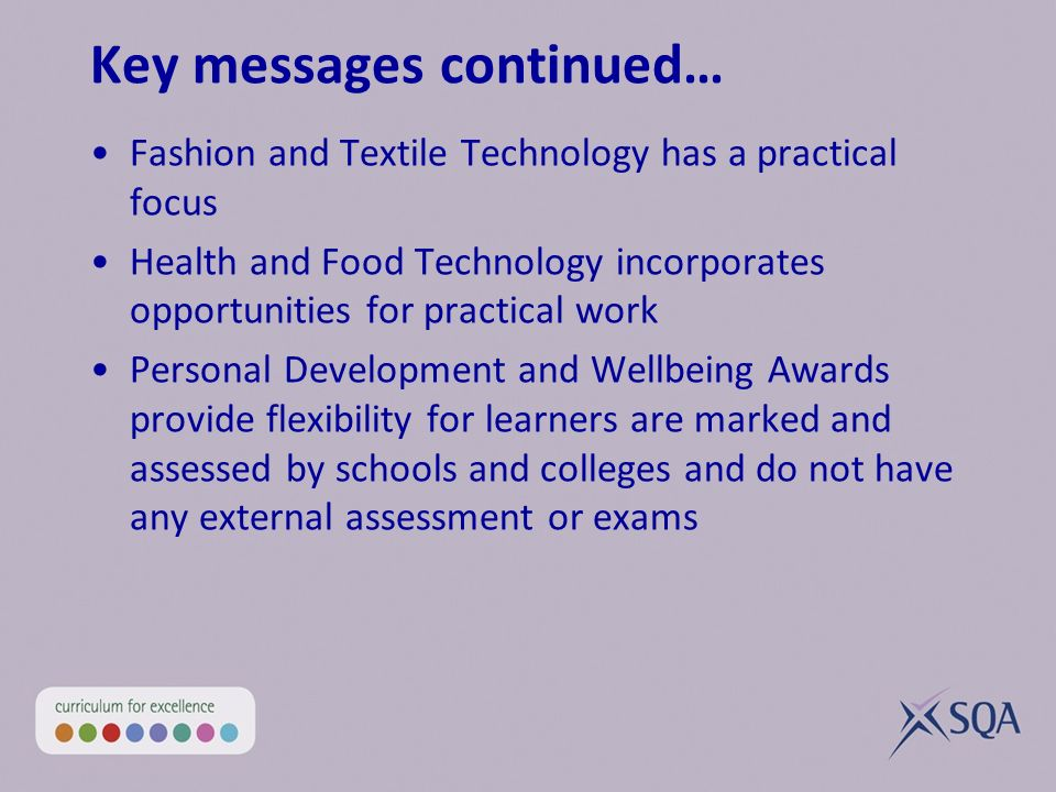 Key messages continued… Fashion and Textile Technology has a practical focus Health and Food Technology incorporates opportunities for practical work Personal Development and Wellbeing Awards provide flexibility for learners are marked and assessed by schools and colleges and do not have any external assessment or exams