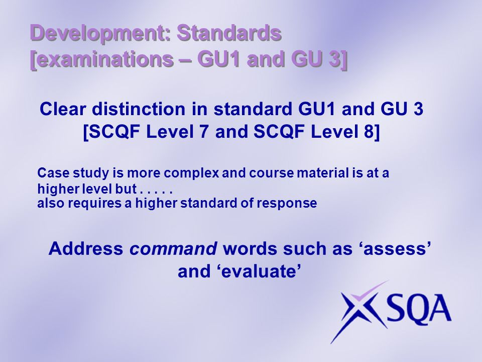 Development: Standards [examinations – GU1 and GU 3] Clear distinction in standard GU1 and GU 3 [SCQF Level 7 and SCQF Level 8] Case study is more com
