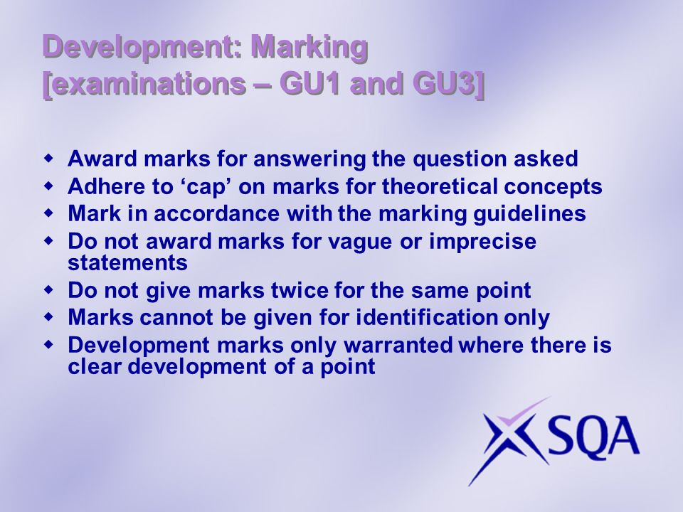 Development: Marking [examinations – GU1 and GU3] Award marks for answering the question asked Adhere to cap on marks for theoretical concepts Mark in