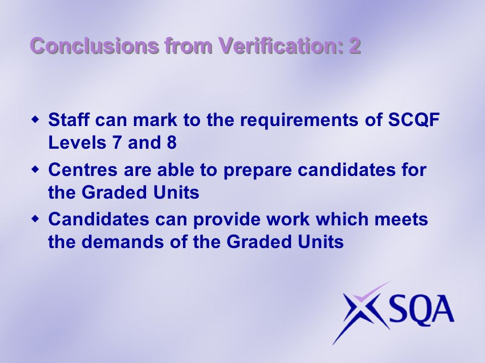 Conclusions from Verification: 2 Staff can mark to the requirements of SCQF Levels 7 and 8 Centres are able to prepare candidates for the Graded Units
