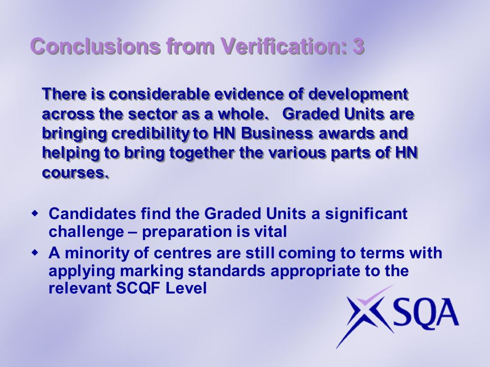 Conclusions from Verification: 3 Candidates find the Graded Units a significant challenge – preparation is vital A minority of centres are still comin