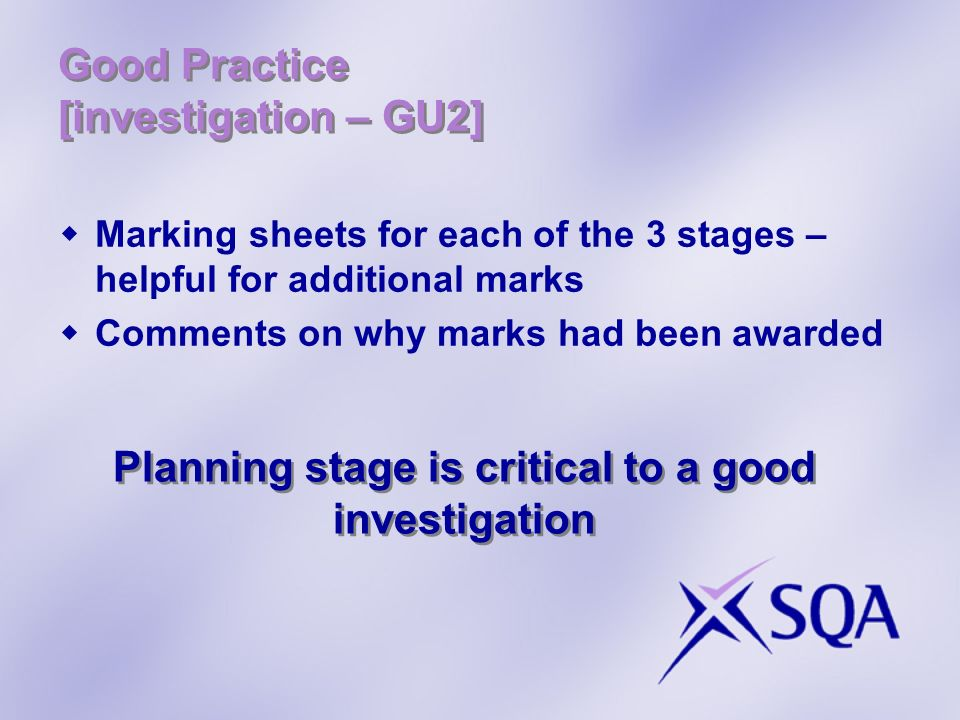Good Practice [investigation – GU2] Marking sheets for each of the 3 stages – helpful for additional marks Comments on why marks had been awarded Plan