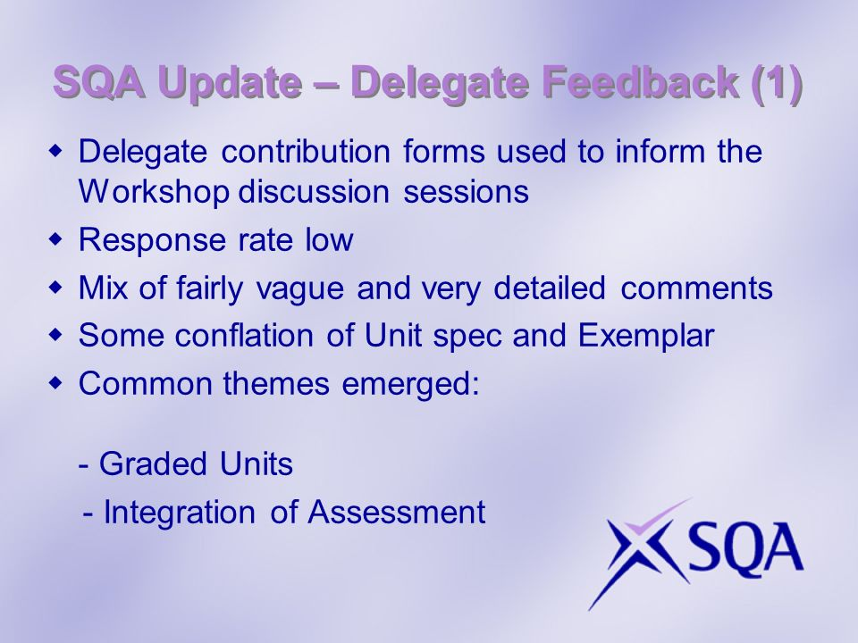 SQA Update – Delegate Feedback (1) Delegate contribution forms used to inform the Workshop discussion sessions Response rate low Mix of fairly vague and very detailed comments Some conflation of Unit spec and Exemplar Common themes emerged: - Graded Units - Integration of Assessment