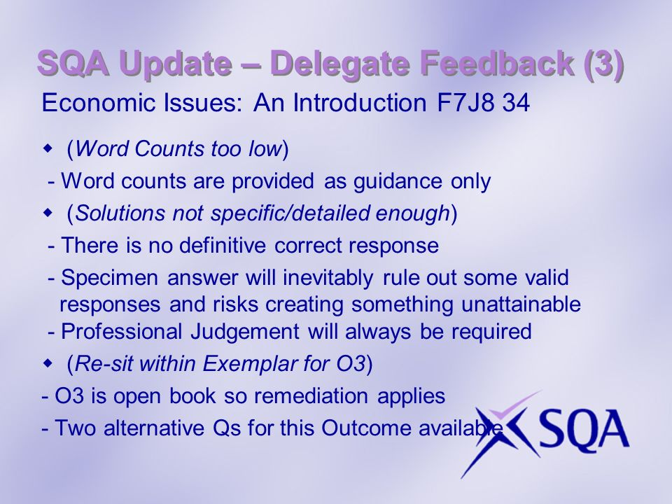 SQA Update – Delegate Feedback (3) Economic Issues: An Introduction F7J8 34 (Word Counts too low) - Word counts are provided as guidance only (Solutions not specific/detailed enough) - There is no definitive correct response - Specimen answer will inevitably rule out some valid responses and risks creating something unattainable - Professional Judgement will always be required (Re-sit within Exemplar for O3) - O3 is open book so remediation applies - Two alternative Qs for this Outcome available