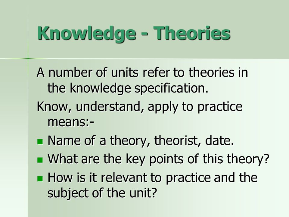 Knowledge - Theories A number of units refer to theories in the knowledge specification. Know, understand, apply to practice means:- Name of a theory,