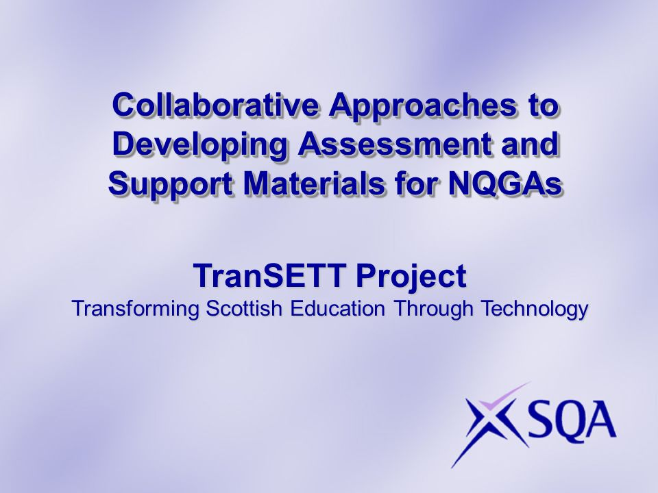 Collaborative Approaches to Developing Assessment and Support Materials for NQGAs TranSETT Project Transforming Scottish Education Through Technology